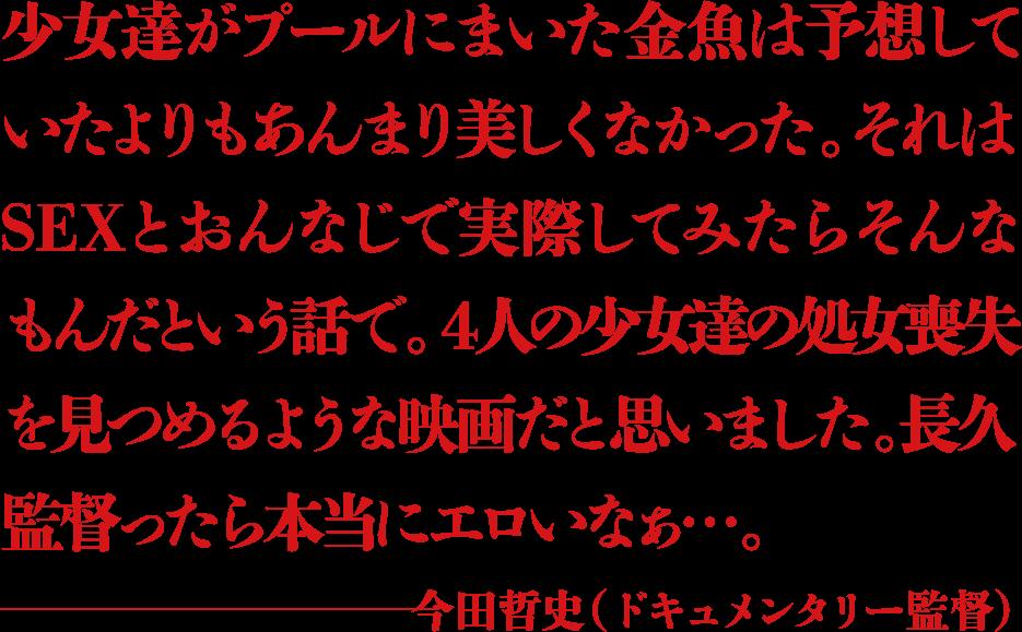 少女達がプールにまいた金魚は予想していたよりもあんまり美しくなかった。それはSEXとおんなじで実際してみたらそんなもんだという話で。4人の少女達の処女喪失を見つめるような映画だと思いました。長久監督ったら本当にエロいなぁ...。 ―今田哲史(ドキュメンタリー監督)