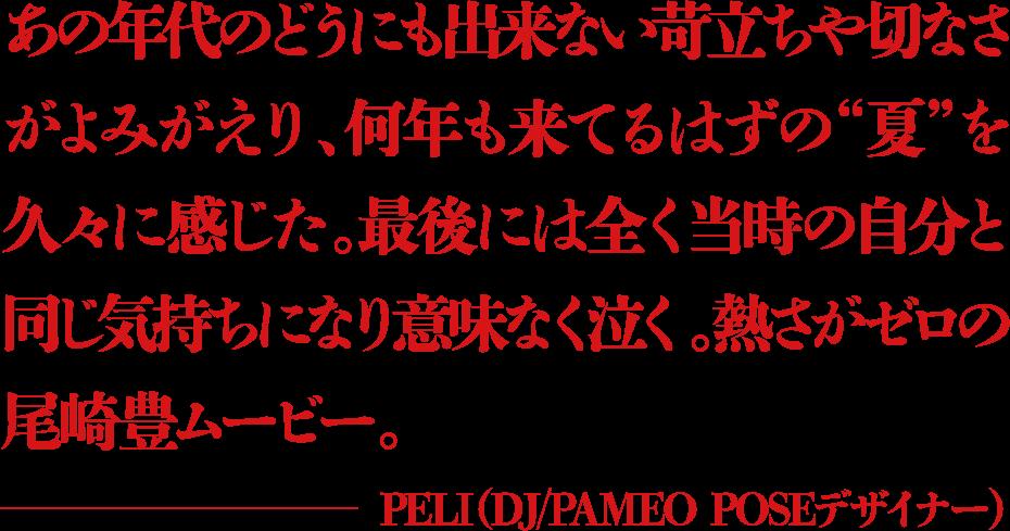 """あの年代のどうにも出来ない苛立ちや切なさがよみがえり、何年も来てるはずの""""夏""""を久々に感じた。最後には全く当時の自分と同じ気持ちになり意味なく泣く。熱さがゼロの尾崎豊ムービー。 ―PELI(DJ/PAMEO POSEデザイナー)"""